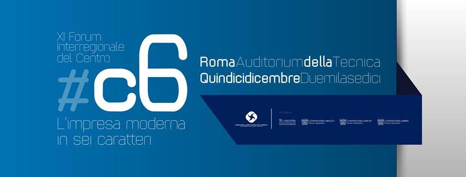 """""""L'XI Forum dell'Interregionale del Centro – #C6, L'impresa moderna in sei caratteri"""","""" -15 Dicembre- ore 14 30 - Auditorium della Tecnica, Viale Umberto Tupini 65, Roma"""