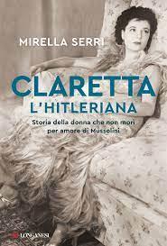 """""""Claretta l'hitleriana. Storia della donna che non morì per amore di Mussolini"""" di Mirella Serri"""